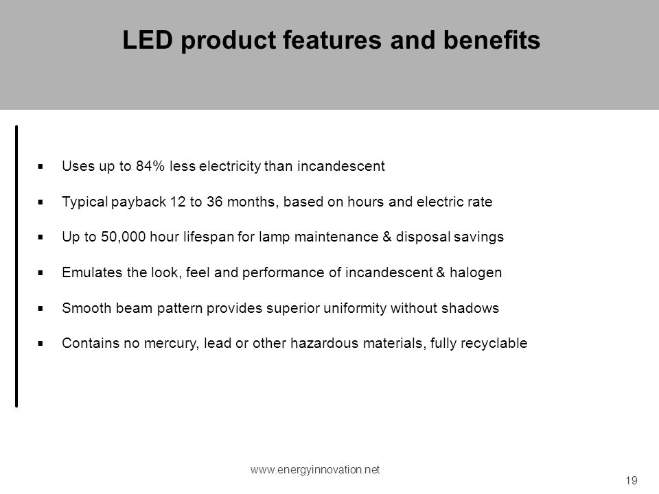 Uses up to 84% less electricity than incandescent Typical payback 12 to 36 months, based on hours and electric rate Up to 50,000 hour lifespan for lam