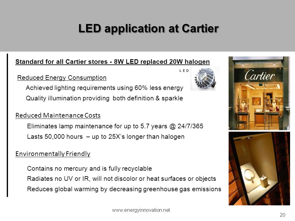 Standard for all Cartier stores - 8W LED replaced 20W halogen LED MR-16DM Reduced Energy Consumption Achieved lighting requirements using 60% less ene