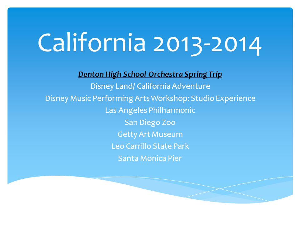 California 2013-2014 Denton High School Orchestra Spring Trip Disney Land/ California Adventure Disney Music Performing Arts Workshop: Studio Experience Las Angeles Philharmonic San Diego Zoo Getty Art Museum Leo Carrillo State Park Santa Monica Pier