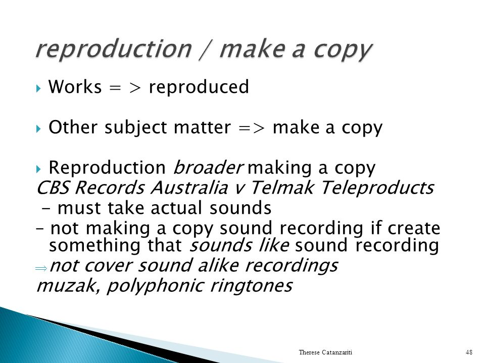 Works = > reproduced Other subject matter => make a copy Reproduction broader making a copy CBS Records Australia v Telmak Teleproducts - must take ac
