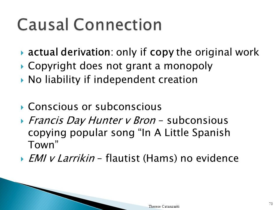 actual derivation: only if copy the original work Copyright does not grant a monopoly No liability if independent creation Conscious or subconscious F
