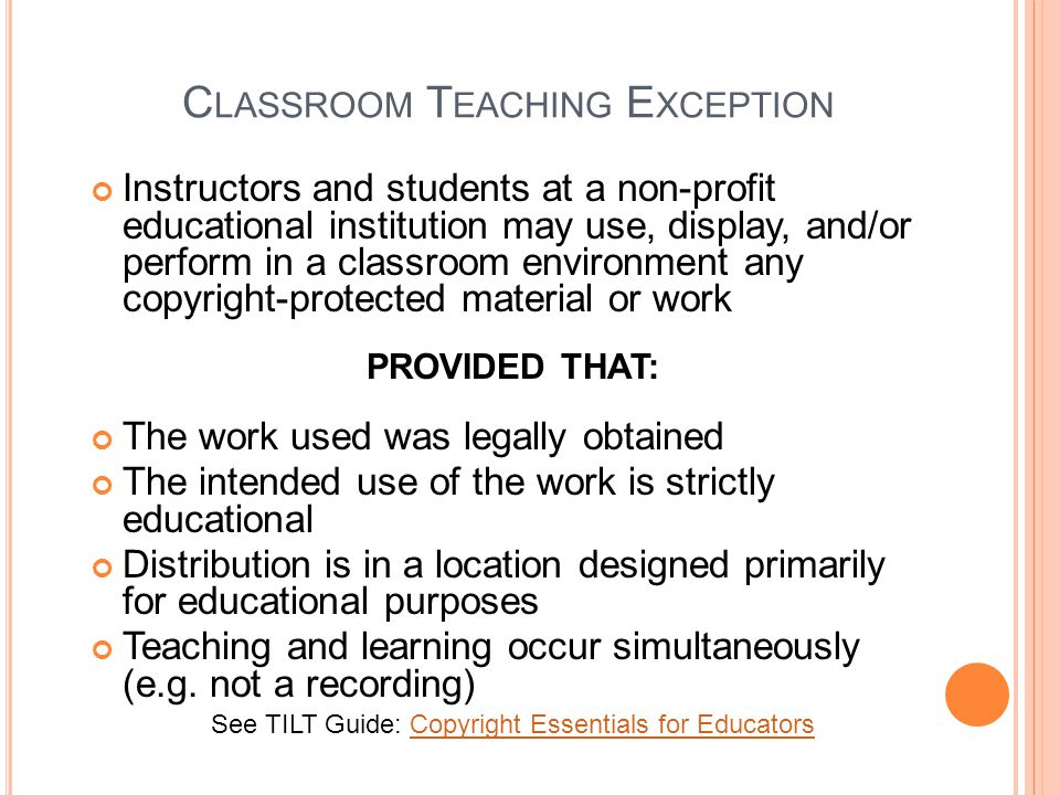 C LASSROOM T EACHING E XCEPTION Instructors and students at a non-profit educational institution may use, display, and/or perform in a classroom environment any copyright-protected material or work PROVIDED THAT: The work used was legally obtained The intended use of the work is strictly educational Distribution is in a location designed primarily for educational purposes Teaching and learning occur simultaneously (e.g.