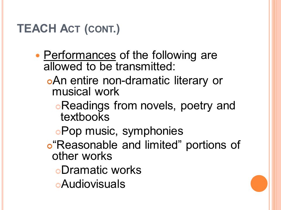 TEACH A CT ( CONT.) Performances of the following are allowed to be transmitted: An entire non-dramatic literary or musical work Readings from novels, poetry and textbooks Pop music, symphonies Reasonable and limited portions of other works Dramatic works Audiovisuals