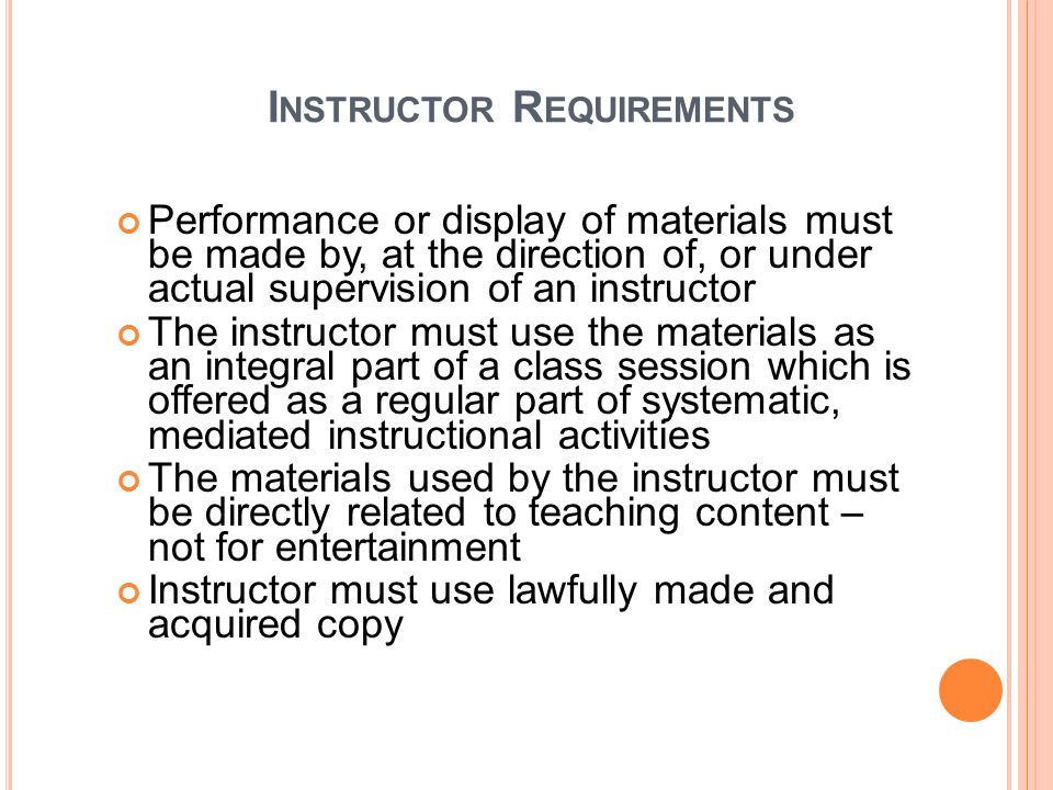I NSTRUCTOR R EQUIREMENTS Performance or display of materials must be made by, at the direction of, or under actual supervision of an instructor The instructor must use the materials as an integral part of a class session which is offered as a regular part of systematic, mediated instructional activities The materials used by the instructor must be directly related to teaching content – not for entertainment Instructor must use lawfully made and acquired copy