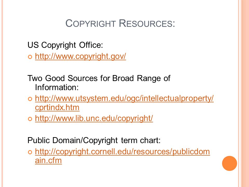 C OPYRIGHT R ESOURCES : US Copyright Office: http://www.copyright.gov/ Two Good Sources for Broad Range of Information: http://www.utsystem.edu/ogc/intellectualproperty/ cprtindx.htm http://www.utsystem.edu/ogc/intellectualproperty/ cprtindx.htm http://www.lib.unc.edu/copyright/ Public Domain/Copyright term chart: http://copyright.cornell.edu/resources/publicdom ain.cfm http://copyright.cornell.edu/resources/publicdom ain.cfm