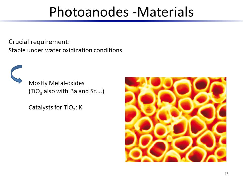 16 Crucial requirement: Stable under water oxidization conditions Photoanodes -Materials Mostly Metal-oxides (TiO 3 also with Ba and Sr….) Catalysts f