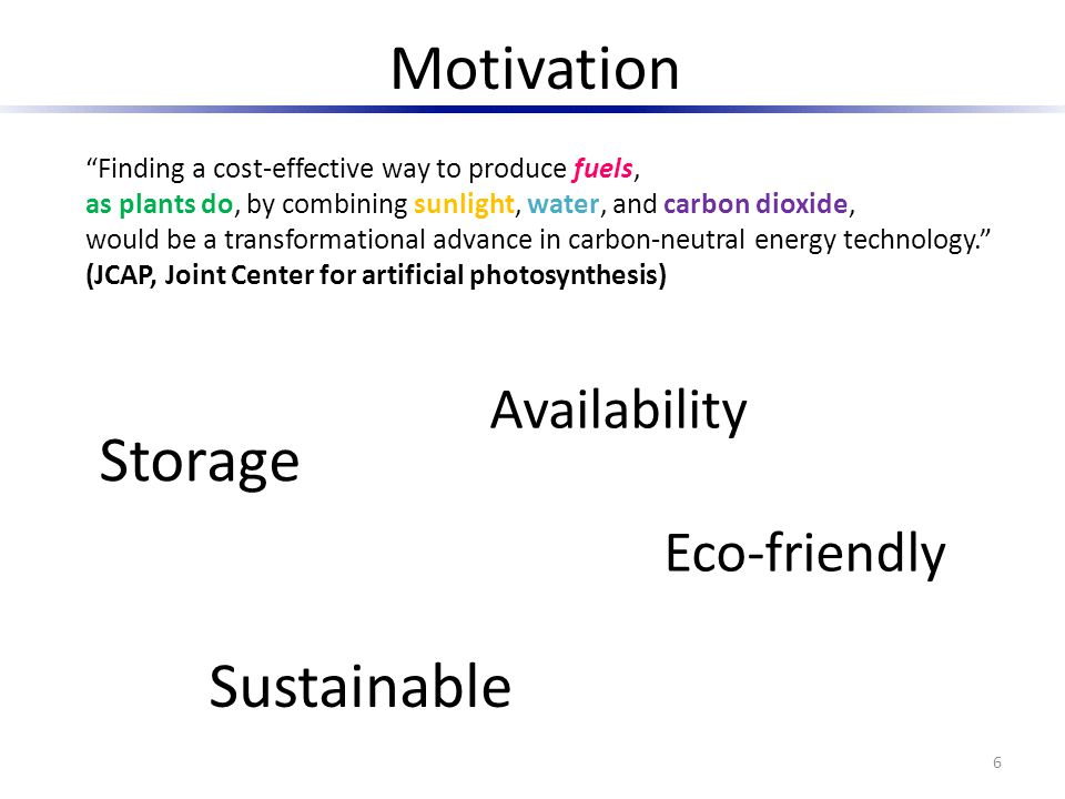 Motivation Finding a cost-effective way to produce fuels, as plants do, by combining sunlight, water, and carbon dioxide, would be a transformational