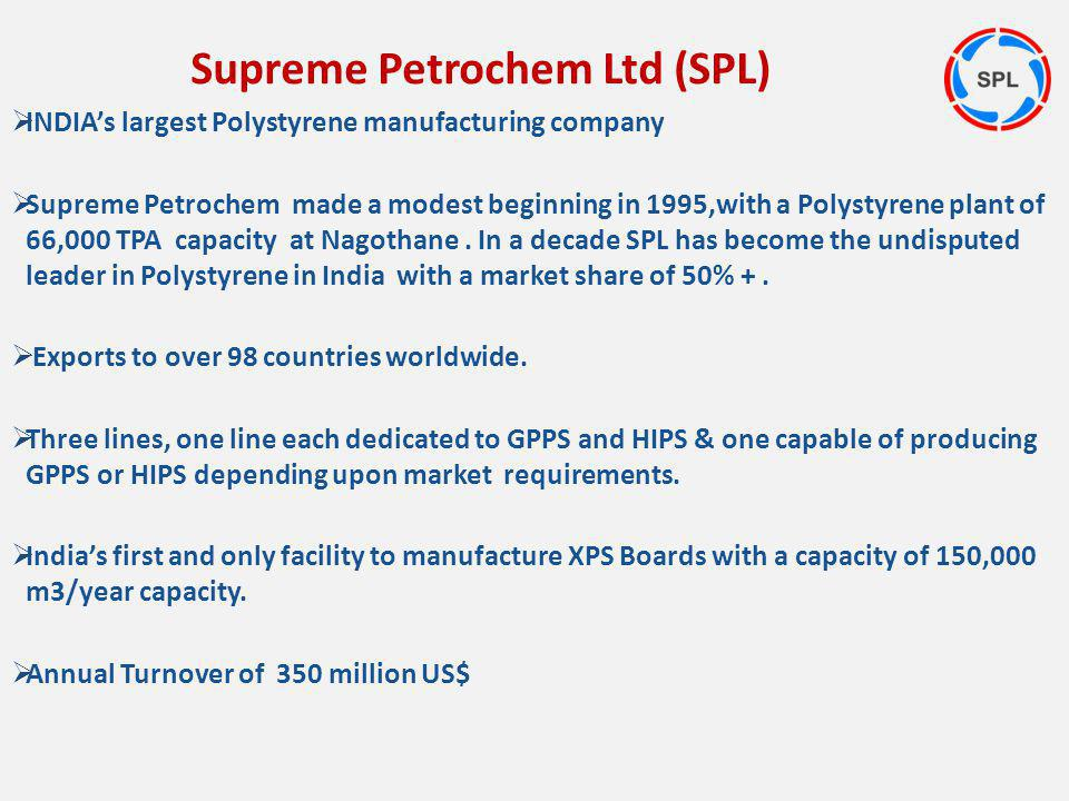 INDIAs largest Polystyrene manufacturing company Supreme Petrochem made a modest beginning in 1995,with a Polystyrene plant of 66,000 TPA capacity at