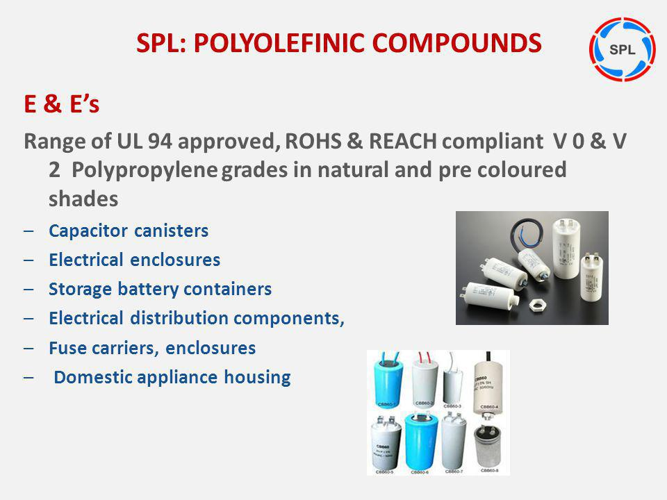 E & Es Range of UL 94 approved, ROHS & REACH compliant V 0 & V 2 Polypropylene grades in natural and pre coloured shades –Capacitor canisters –Electri