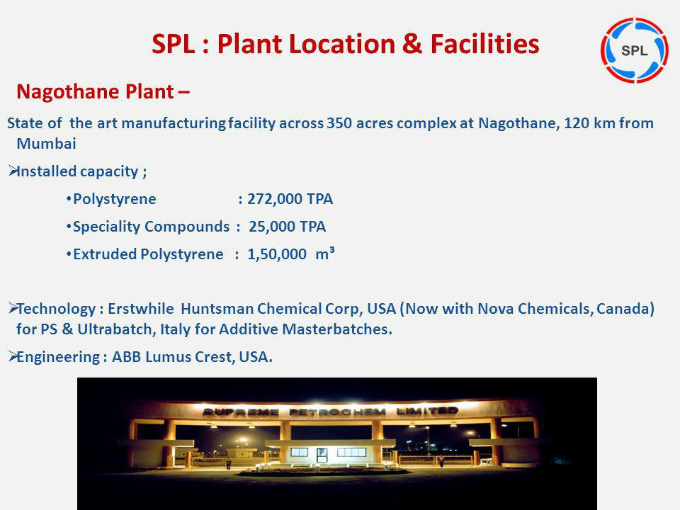 Nagothane Plant – State of the art manufacturing facility across 350 acres complex at Nagothane, 120 km from Mumbai Installed capacity ; Polystyrene :