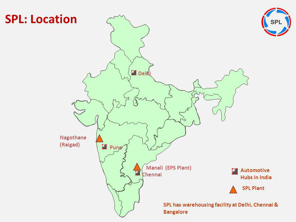 Nagothane (Raigad) Chennai Delhi Automotive Hubs in India Pune SPL Plant SPL has warehousing facility at Delhi, Chennai & Bangalore Manali (EPS Plant)