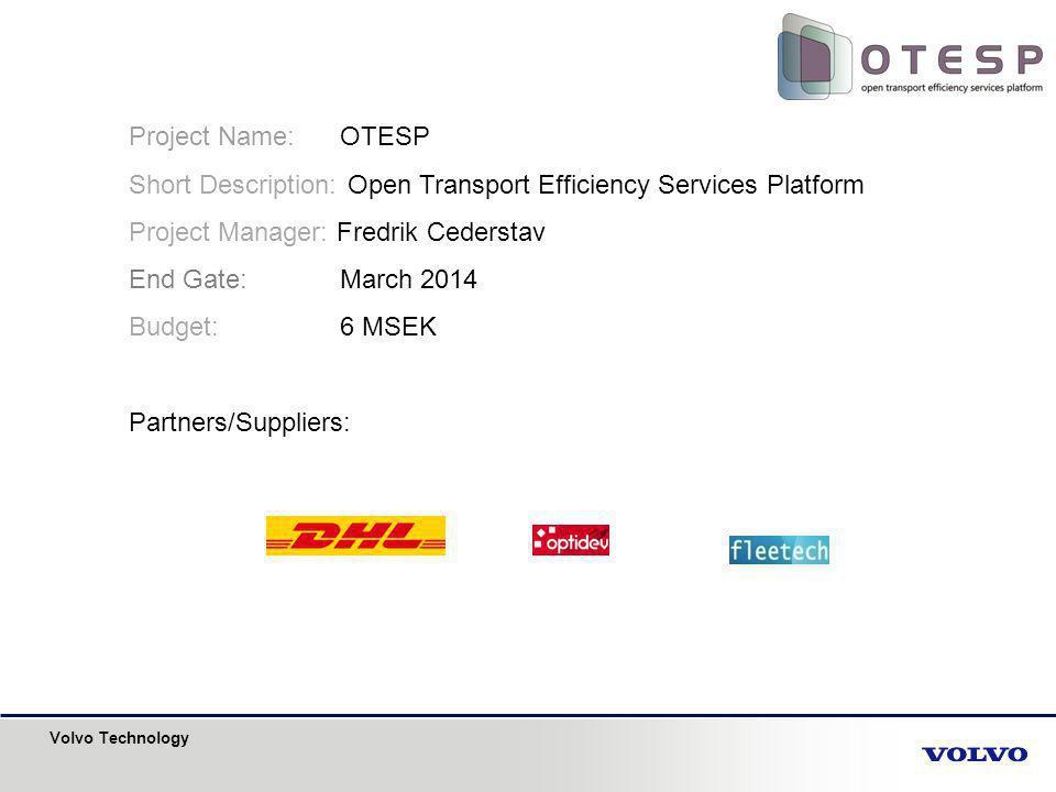 Volvo Technology Project Name: OTESP Short Description: Open Transport Efficiency Services Platform Project Manager: Fredrik Cederstav End Gate: March 2014 Budget: 6 MSEK Partners/Suppliers: