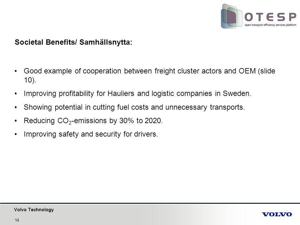 Volvo Technology 14 Societal Benefits/ Samhällsnytta: Good example of cooperation between freight cluster actors and OEM (slide 10). Improving profita