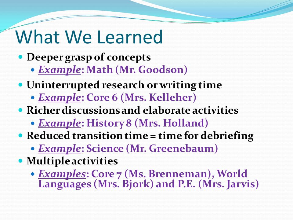 What We Learned Deeper grasp of concepts Example: Math (Mr. Goodson) Uninterrupted research or writing time Example: Core 6 (Mrs. Kelleher) Richer dis