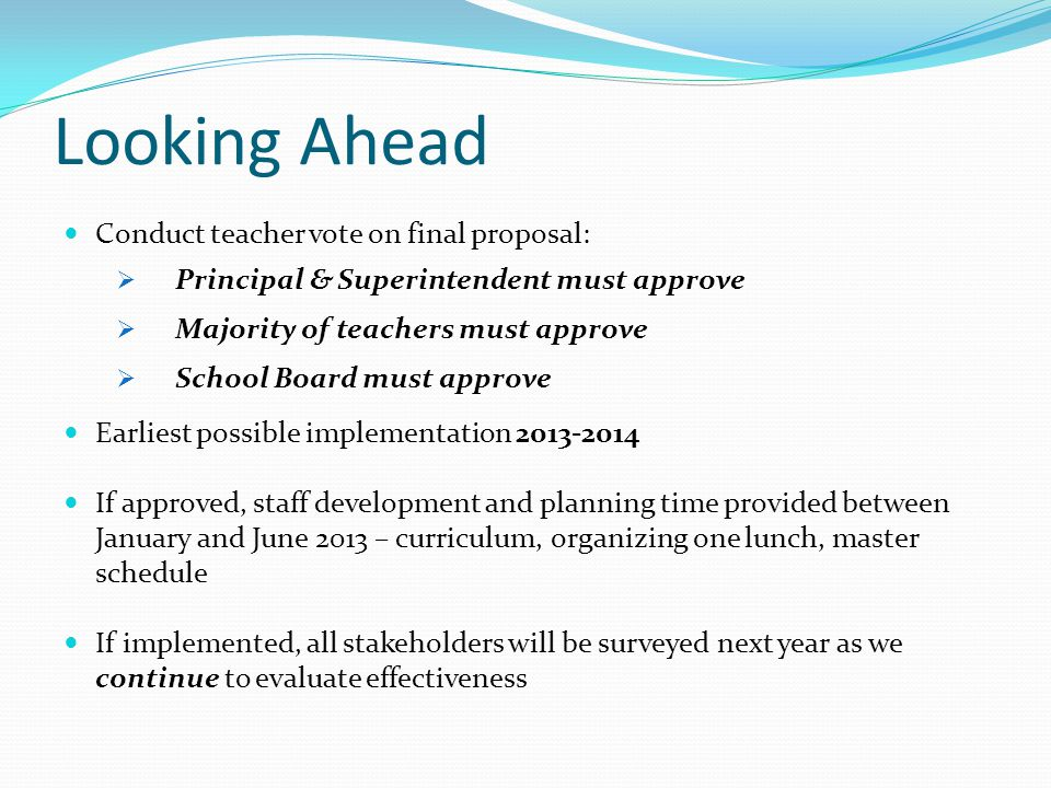 Looking Ahead Conduct teacher vote on final proposal: Principal & Superintendent must approve Majority of teachers must approve School Board must appr
