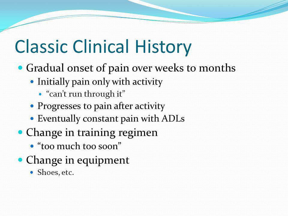 Classic Clinical History Gradual onset of pain over weeks to months Initially pain only with activity cant run through it Progresses to pain after act