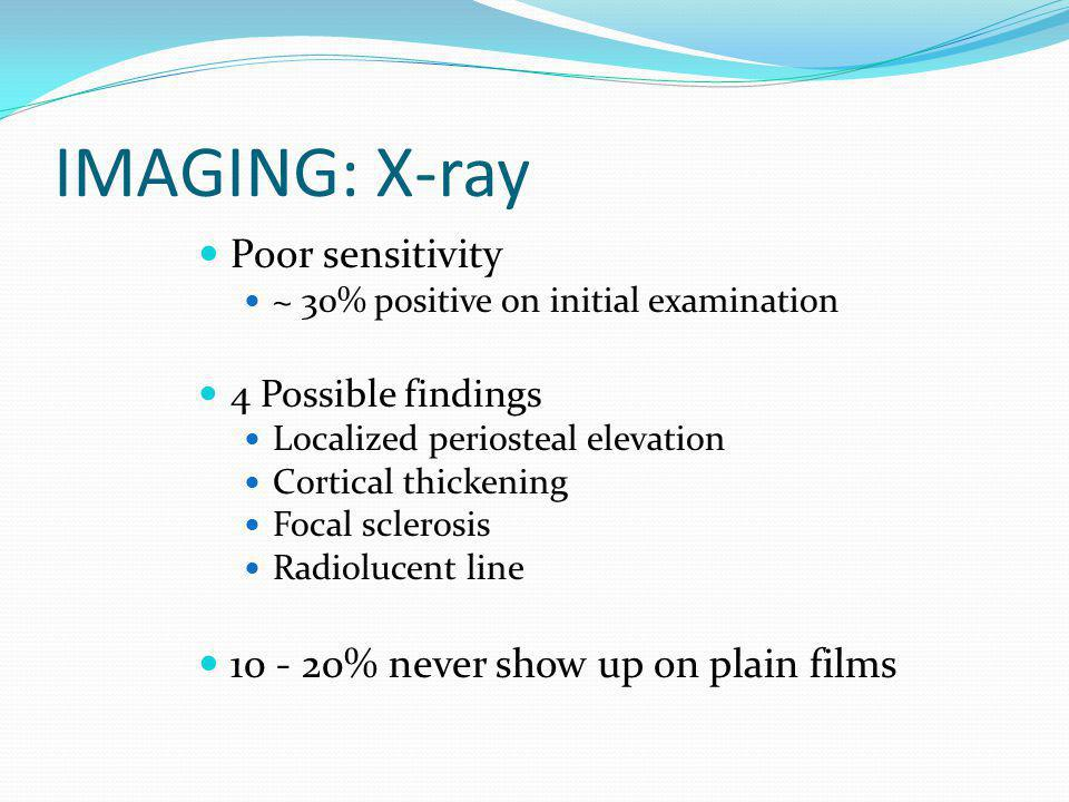 IMAGING: X-ray Poor sensitivity ~ 30% positive on initial examination 4 Possible findings Localized periosteal elevation Cortical thickening Focal scl