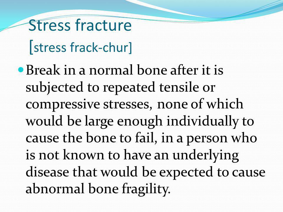 Stress fracture [ stress frack-chur] Break in a normal bone after it is subjected to repeated tensile or compressive stresses, none of which would be