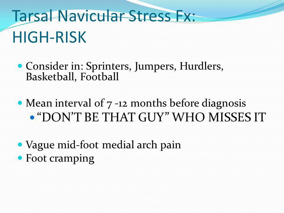 Tarsal Navicular Stress Fx: HIGH-RISK Consider in: Sprinters, Jumpers, Hurdlers, Basketball, Football Mean interval of 7 -12 months before diagnosis D
