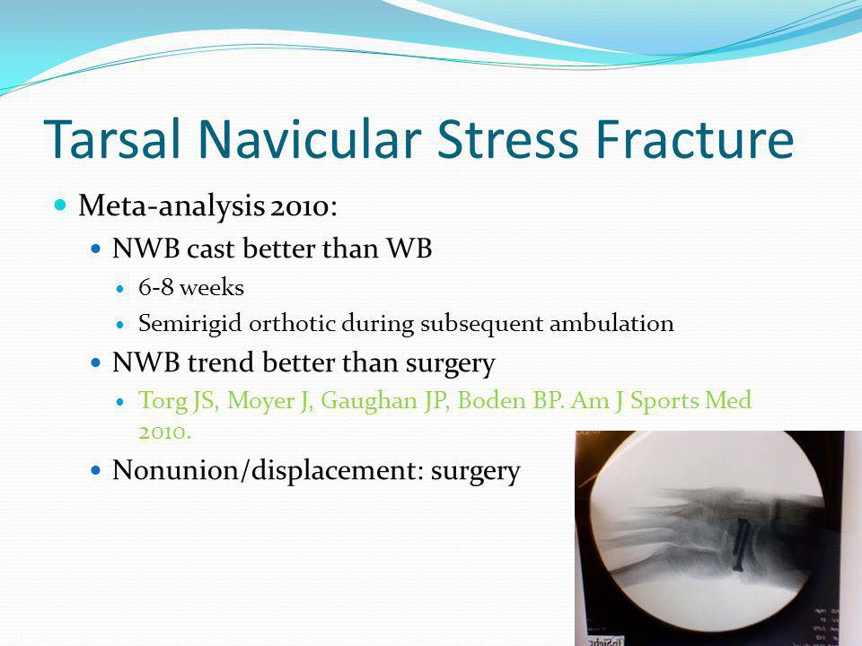 Tarsal Navicular Stress Fracture Meta-analysis 2010: NWB cast better than WB 6-8 weeks Semirigid orthotic during subsequent ambulation NWB trend bette