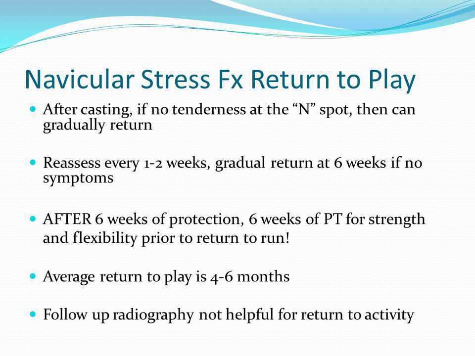Navicular Stress Fx Return to Play After casting, if no tenderness at the N spot, then can gradually return Reassess every 1-2 weeks, gradual return a