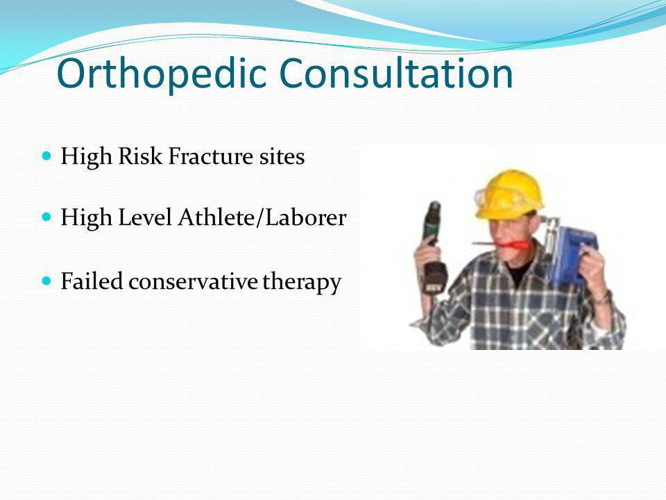 Orthopedic Consultation High Risk Fracture sites High Level Athlete/Laborer Failed conservative therapy