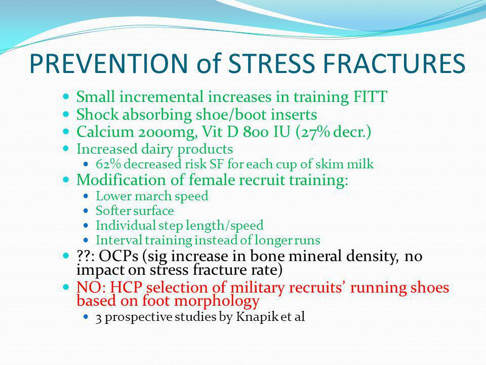 PREVENTION of STRESS FRACTURES Small incremental increases in training FITT Shock absorbing shoe/boot inserts Calcium 2000mg, Vit D 800 IU (27% decr.)