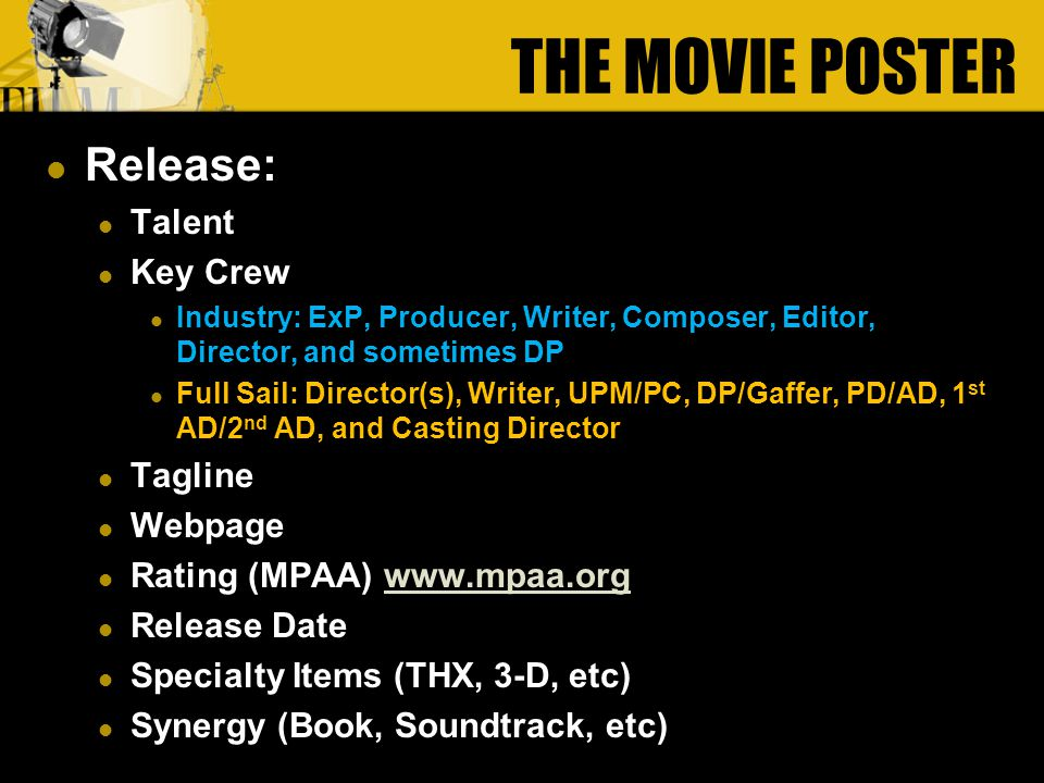 Release: Talent Key Crew Industry: ExP, Producer, Writer, Composer, Editor, Director, and sometimes DP Full Sail: Director(s), Writer, UPM/PC, DP/Gaffer, PD/AD, 1 st AD/2 nd AD, and Casting Director Tagline Tagline Webpage Webpage Rating (MPAA) www.mpaa.orgwww.mpaa.org Release Date Specialty Items (THX, 3-D, etc) Synergy (Book, Soundtrack, etc) THE MOVIE POSTER