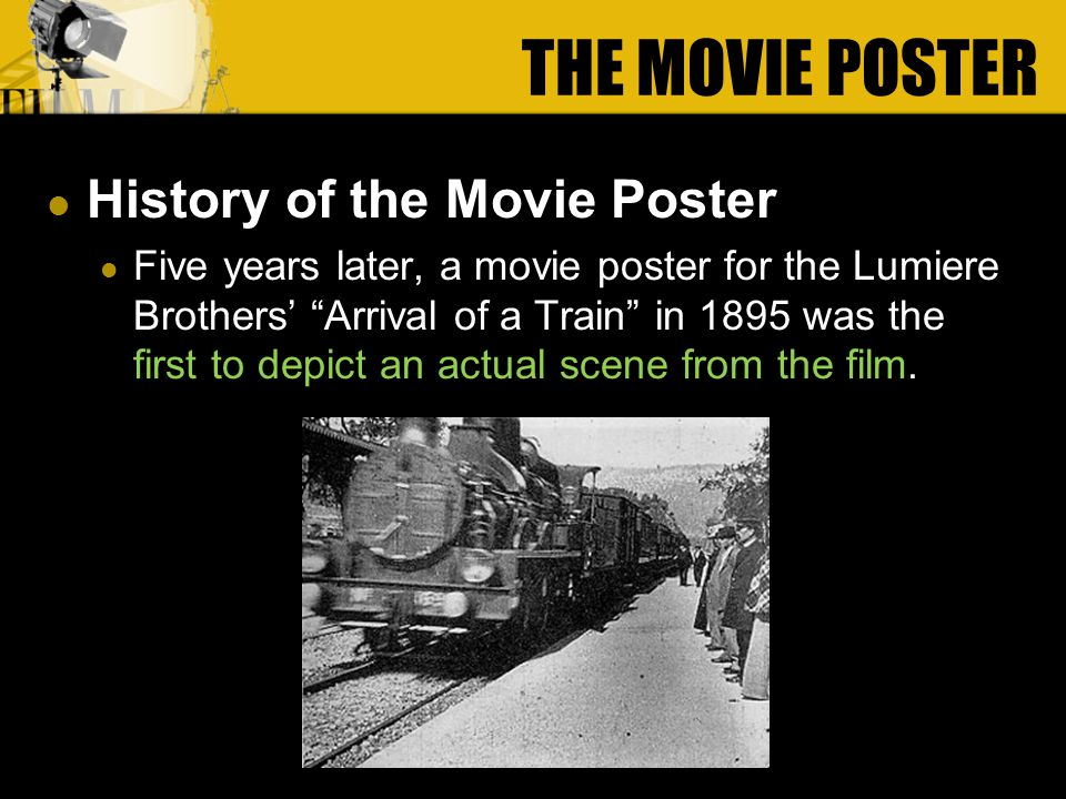 History of the Movie Poster Five years later, a movie poster for the Lumiere Brothers Arrival of a Train in 1895 was the first to depict an actual scene from the film.