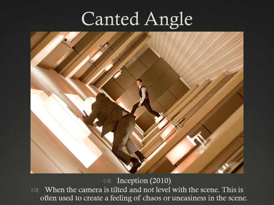 Canted AngleCanted Angle Inception (2010) When the camera is tilted and not level with the scene. This is often used to create a feeling of chaos or u