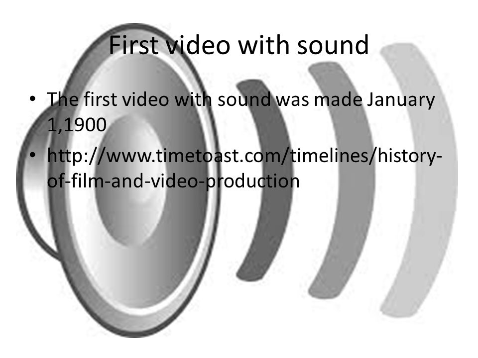 First video with sound The first video with sound was made January 1,1900 http://www.timetoast.com/timelines/history- of-film-and-video-production
