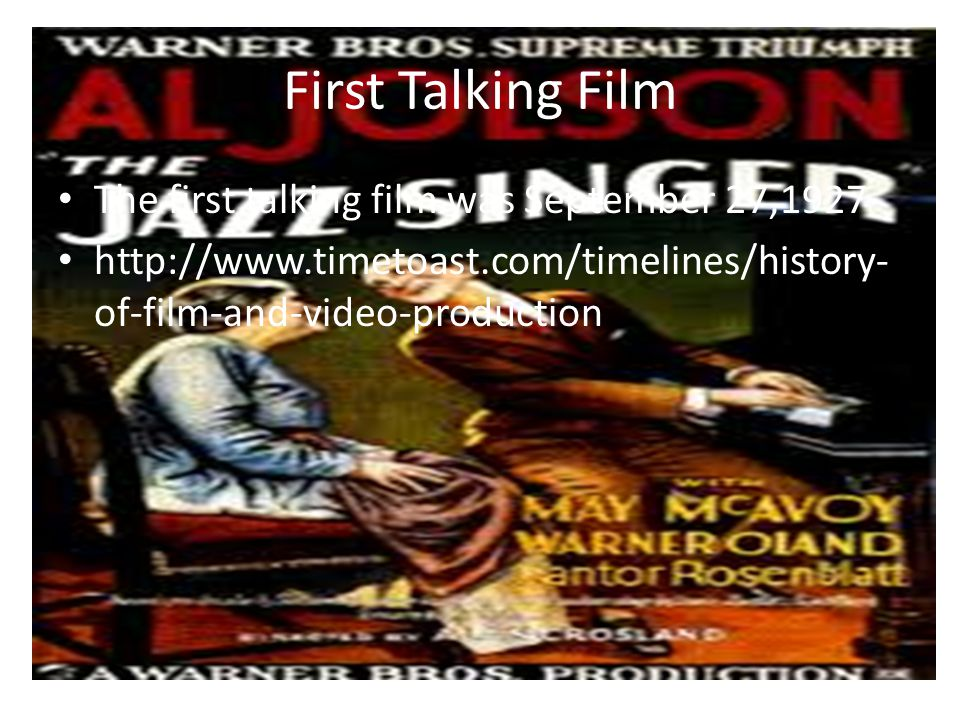 First Talking Film The first talking film was September 27,1927 http://www.timetoast.com/timelines/history- of-film-and-video-production