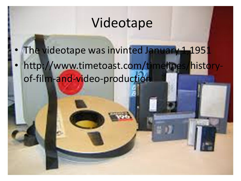 Videotape The videotape was invinted January 1,1951 http://www.timetoast.com/timelines/history- of-film-and-video-production