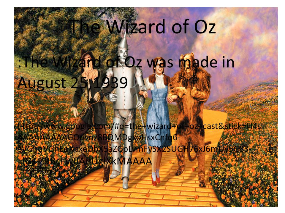 The Wizard of Oz :The Wizard of Oz was made in August 25,1939 http://www.google.com/#q=the+wizard+of+oz+cast&stick=H4sI AAAAAAAAAGOovnz8BQMDgxoHsxCnfq