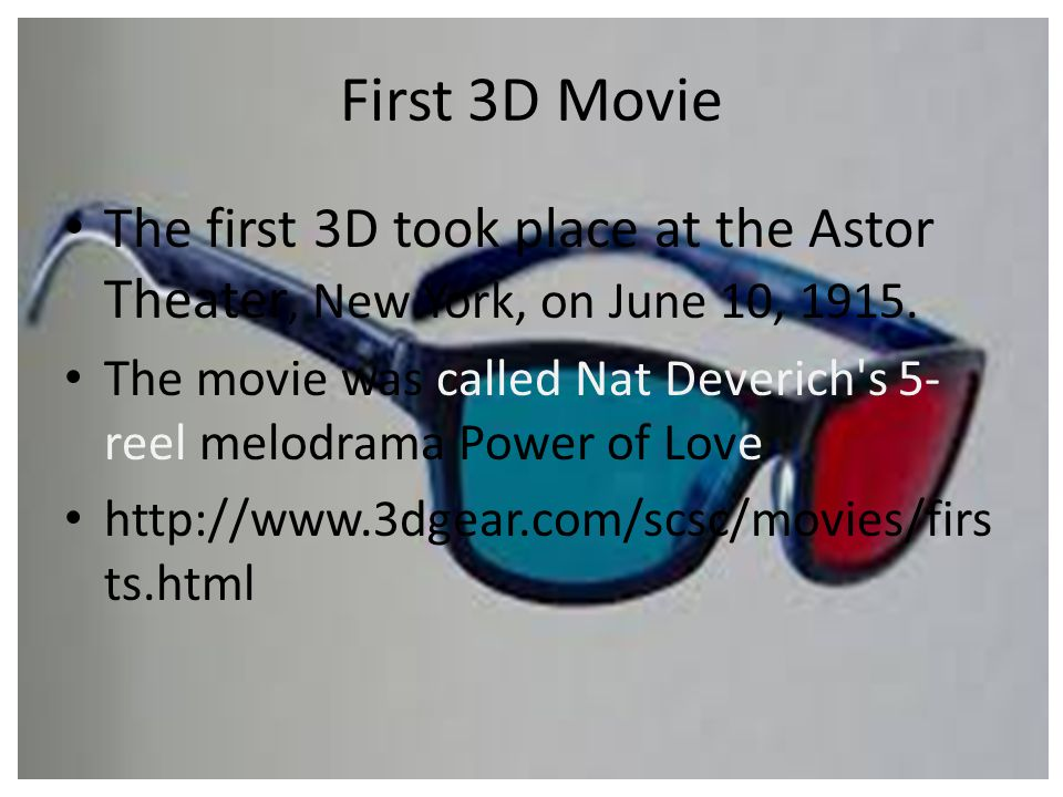 First 3D Movie The first 3D took place at the Astor Theater, New York, on June 10, 1915. The movie was called Nat Deverich's 5- reel melodrama Power o