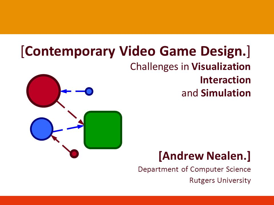 [Contemporary Video Game Design.] Challenges in Visualization Interaction and Simulation [Andrew Nealen.] Department of Computer Science Rutgers University