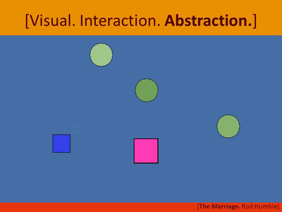 [Visual. Interaction. Abstraction.] [The Marriage. Rod Humble]