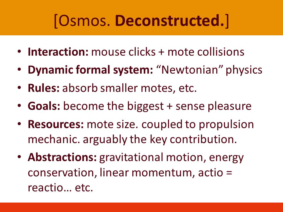 [Osmos. Deconstructed.] Interaction: mouse clicks + mote collisions Dynamic formal system: Newtonian physics Rules: absorb smaller motes, etc. Goals: