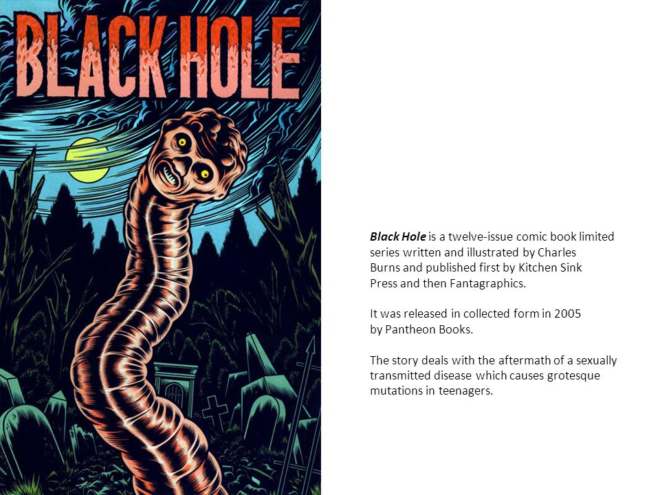 Black Hole is a twelve-issue comic book limited series written and illustrated by Charles Burns and published first by Kitchen Sink Press and then Fantagraphics.