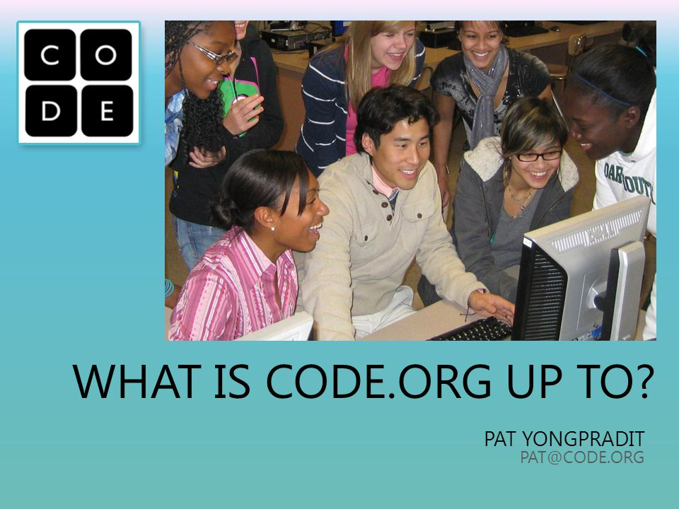 WHAT IS CODE.ORG UP TO? PAT YONGPRADIT PAT@CODE.ORG
