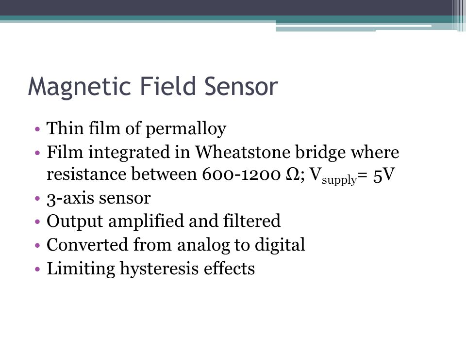 Magnetic Field Sensor Thin film of permalloy Film integrated in Wheatstone bridge where resistance between 600-1200 Ω; V supply = 5V 3-axis sensor Output amplified and filtered Converted from analog to digital Limiting hysteresis effects