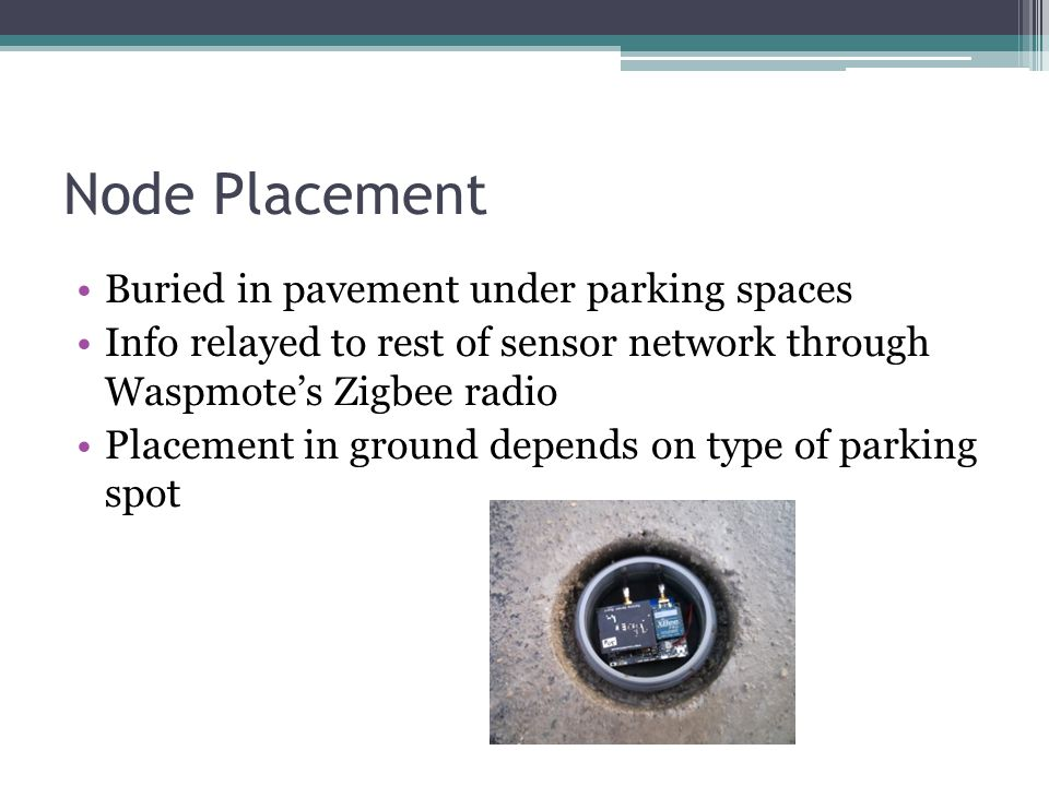Node Placement Buried in pavement under parking spaces Info relayed to rest of sensor network through Waspmotes Zigbee radio Placement in ground depends on type of parking spot