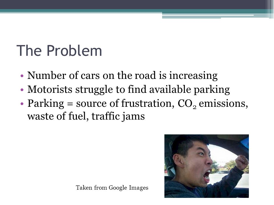 The Problem Number of cars on the road is increasing Motorists struggle to find available parking Parking = source of frustration, CO 2 emissions, was