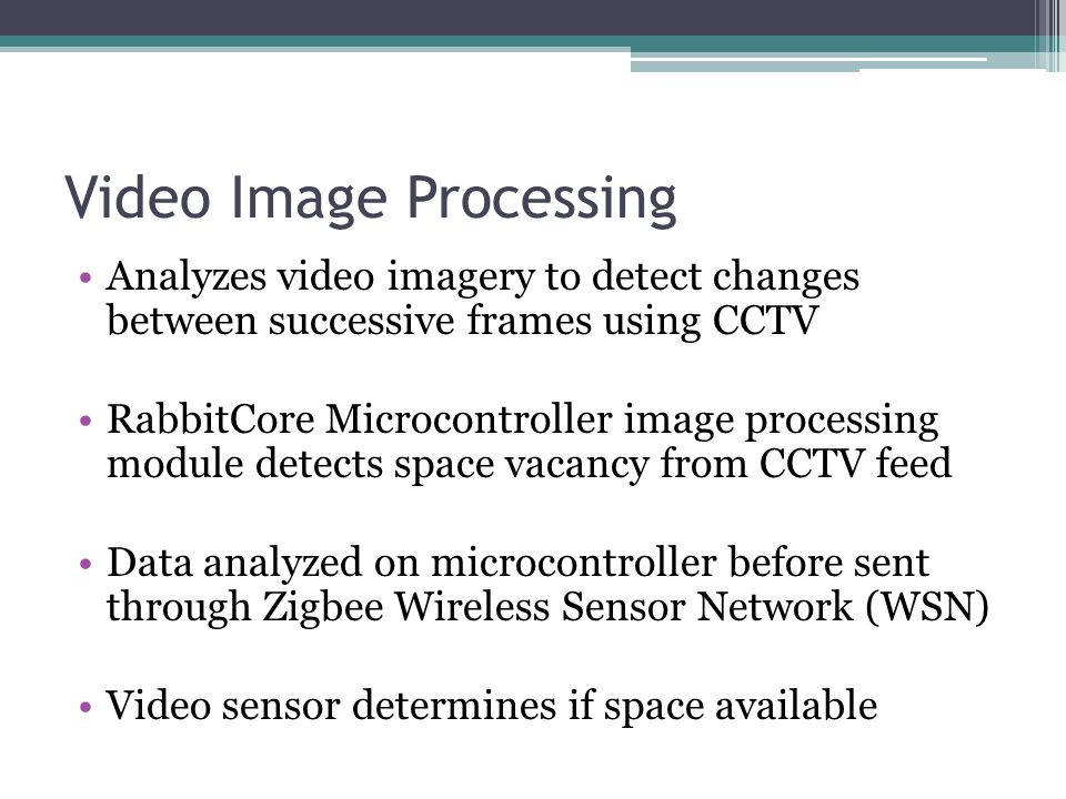 Video Image Processing Analyzes video imagery to detect changes between successive frames using CCTV RabbitCore Microcontroller image processing module detects space vacancy from CCTV feed Data analyzed on microcontroller before sent through Zigbee Wireless Sensor Network (WSN) Video sensor determines if space available