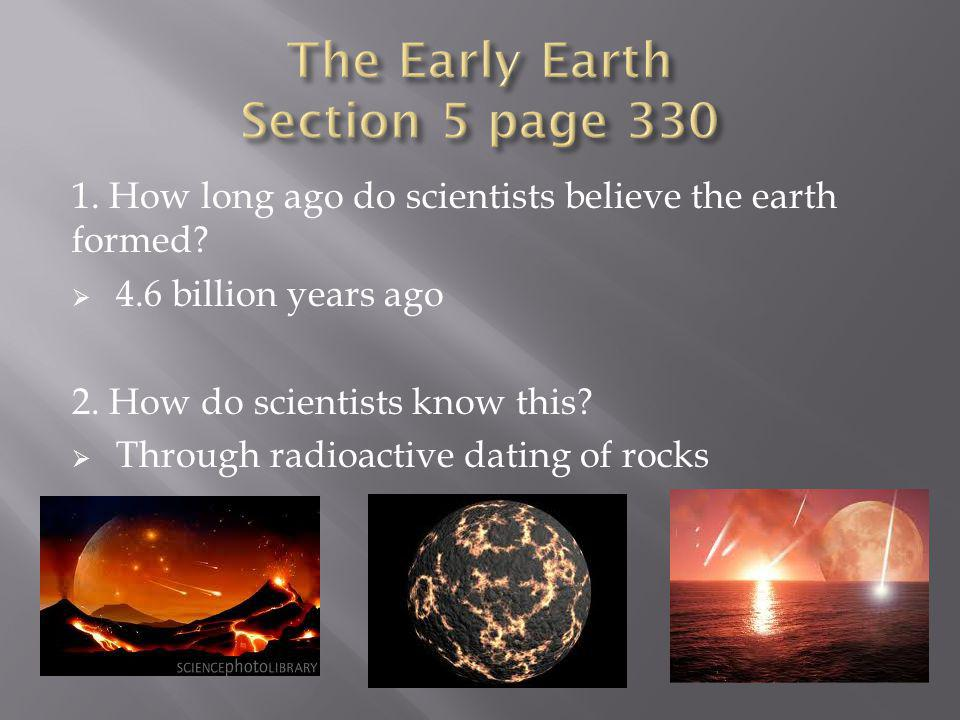 1. How long ago do scientists believe the earth formed? 4.6 billion years ago 2. How do scientists know this? Through radioactive dating of rocks
