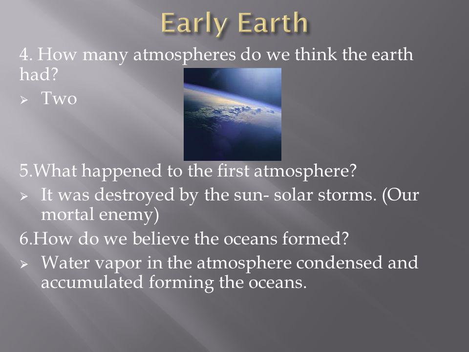 4. How many atmospheres do we think the earth had? Two 5.What happened to the first atmosphere? It was destroyed by the sun- solar storms. (Our mortal
