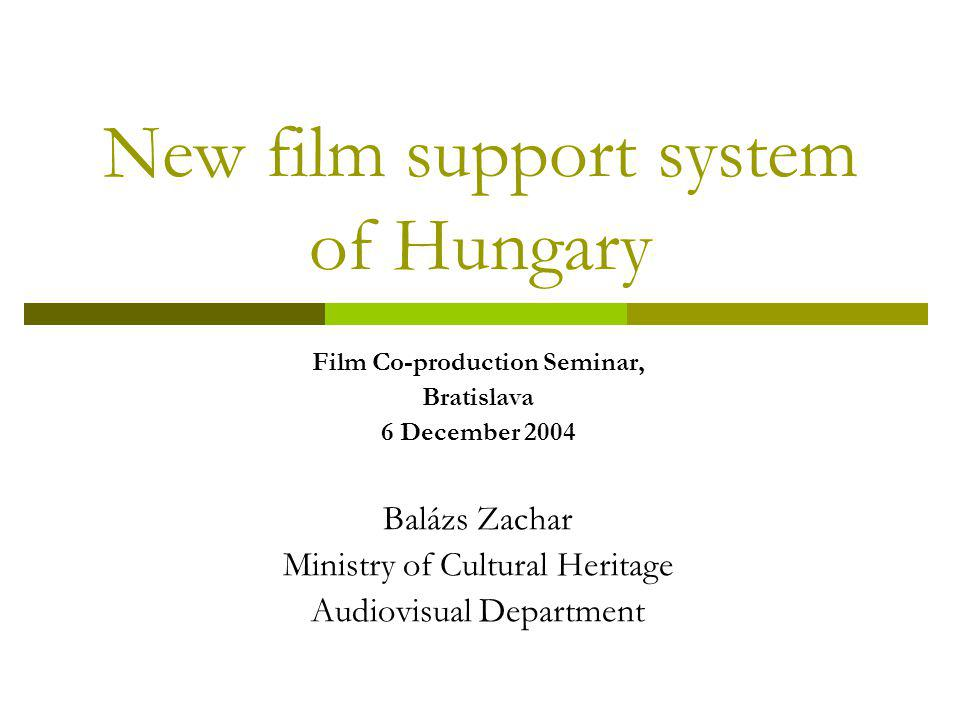 New film support system of Hungary Film Co-production Seminar, Bratislava 6 December 2004 Balázs Zachar Ministry of Cultural Heritage Audiovisual Department