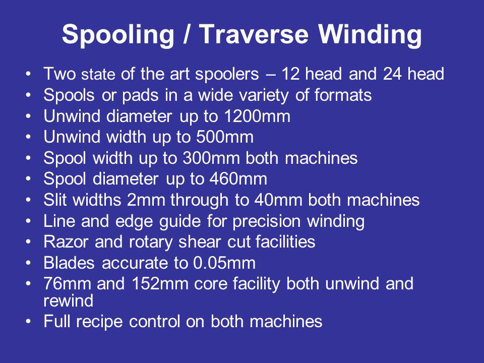Spooling / Traverse Winding Two state of the art spoolers – 12 head and 24 head Spools or pads in a wide variety of formats Unwind diameter up to 1200mm Unwind width up to 500mm Spool width up to 300mm both machines Spool diameter up to 460mm Slit widths 2mm through to 40mm both machines Line and edge guide for precision winding Razor and rotary shear cut facilities Blades accurate to 0.05mm 76mm and 152mm core facility both unwind and rewind Full recipe control on both machines