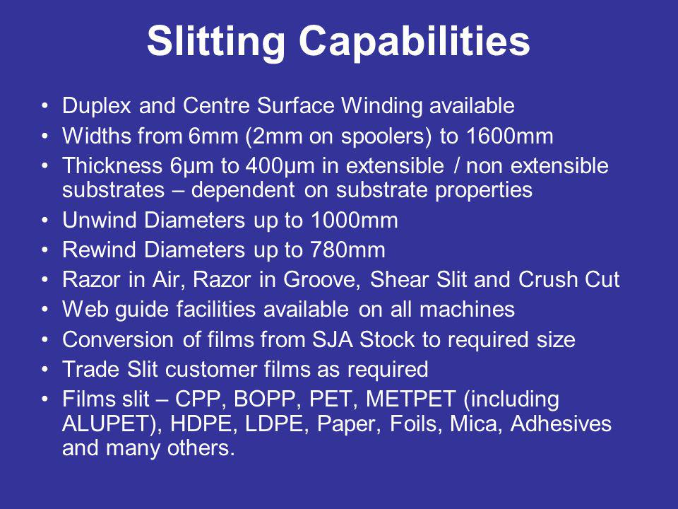 Slitting Capabilities Duplex and Centre Surface Winding available Widths from 6mm (2mm on spoolers) to 1600mm Thickness 6µm to 400µm in extensible / n