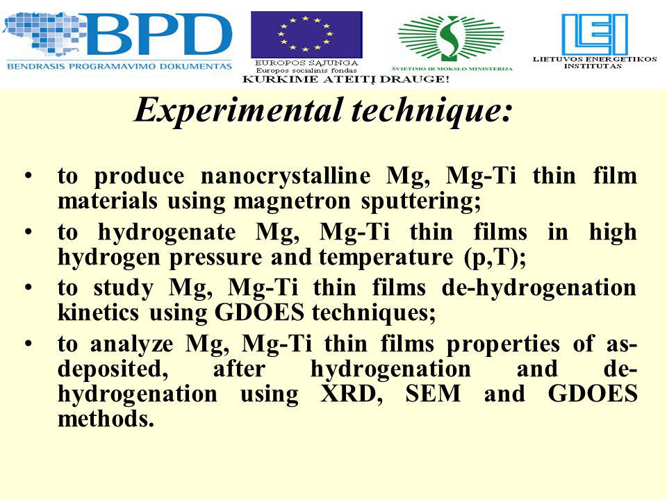 Experimental technique: to produce nanocrystalline Mg, Mg-Ti thin film materials using magnetron sputtering; to hydrogenate Mg, Mg-Ti thin films in high hydrogen pressure and temperature (p,T); to study Mg, Mg-Ti thin films de-hydrogenation kinetics using GDOES techniques; to analyze Mg, Mg-Ti thin films properties of as- deposited, after hydrogenation and de- hydrogenation using XRD, SEM and GDOES methods.